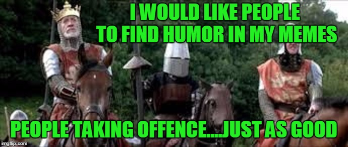 The Dark Humor Night. | I WOULD LIKE PEOPLE TO FIND HUMOR IN MY MEMES PEOPLE TAKING OFFENCE....JUST AS GOOD | image tagged in braveheart,longshanks | made w/ Imgflip meme maker