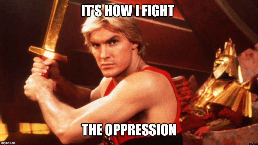 Flash Gordon  | IT'S HOW I FIGHT THE OPPRESSION | image tagged in flash gordon | made w/ Imgflip meme maker