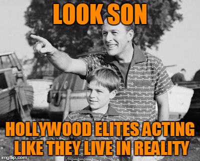 LOOK SON HOLLYWOOD ELITES ACTING LIKE THEY LIVE IN REALITY | made w/ Imgflip meme maker