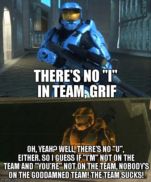 "THERE'S NO ""I"" IN TEAM, GRIF OH, YEAH? WELL, THERE'S NO ""U"", EITHER. SO I GUESS IF ""I'M"" NOT ON THE TEAM AND ""YOU'RE"" NOT ON THE TEAM, NOBOD 