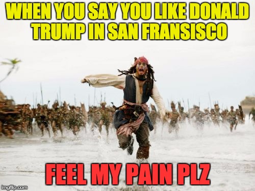 saying you like Donald trump in california |  WHEN YOU SAY YOU LIKE DONALD TRUMP IN SAN FRANSISCO; FEEL MY PAIN PLZ | image tagged in memes,jack sparrow being chased,donald trump 2016,hillary clinton | made w/ Imgflip meme maker