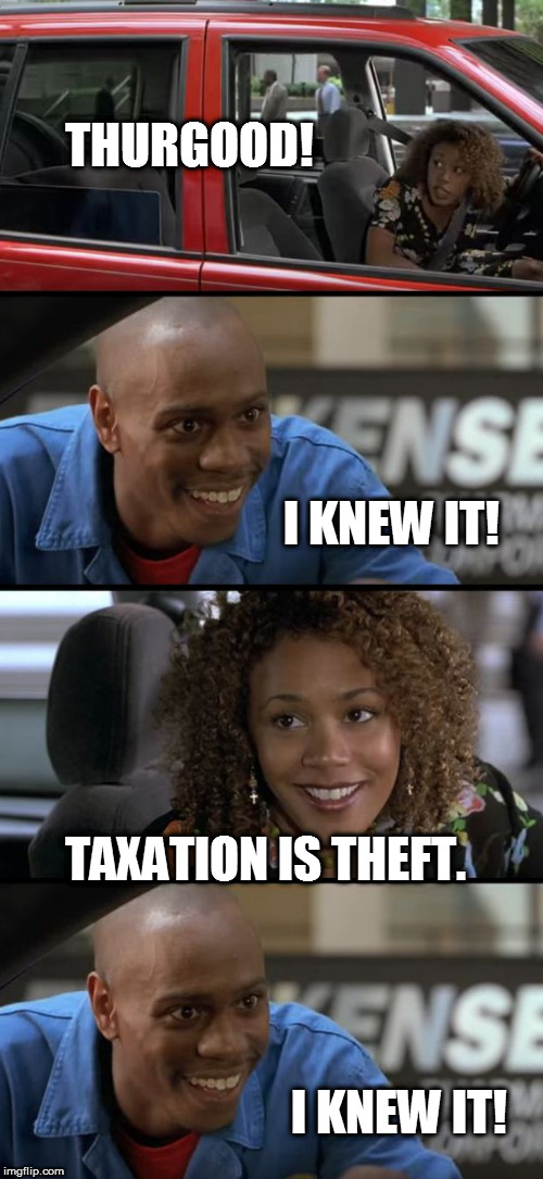 THURGOOD! I KNEW IT! TAXATION IS THEFT. I KNEW IT! | image tagged in thurgood agorism,taxation is theft,half-baked meme,so funny meme,so true meme | made w/ Imgflip meme maker