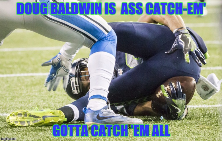 Doug Baldwin catches with his butt. | DOUG BALDWIN IS  ASS CATCH-EM' GOTTA CATCH 'EM ALL | image tagged in doug baldwin,seahawks | made w/ Imgflip meme maker