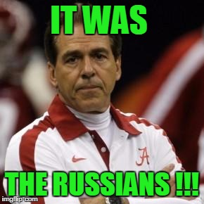 nick saban | IT WAS THE RUSSIANS !!! | image tagged in nick saban | made w/ Imgflip meme maker