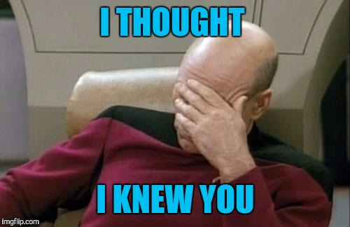 Captain Picard Facepalm Meme | I THOUGHT I KNEW YOU | image tagged in memes,captain picard facepalm | made w/ Imgflip meme maker