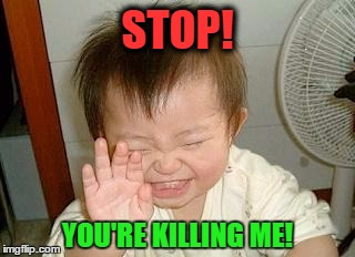 Enough Comedy Jokes for Today | STOP! YOU'RE KILLING ME! | image tagged in memes,funny,asian baby laughing,wmp,stop you're killing me | made w/ Imgflip meme maker