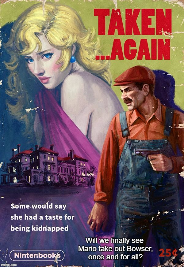 Our Princess Is In Another Mansion... |  Will we finally see Mario take out Bowser, once and for all? | image tagged in memes,funny,nintendo,pulp art,pulp art week,mario | made w/ Imgflip meme maker