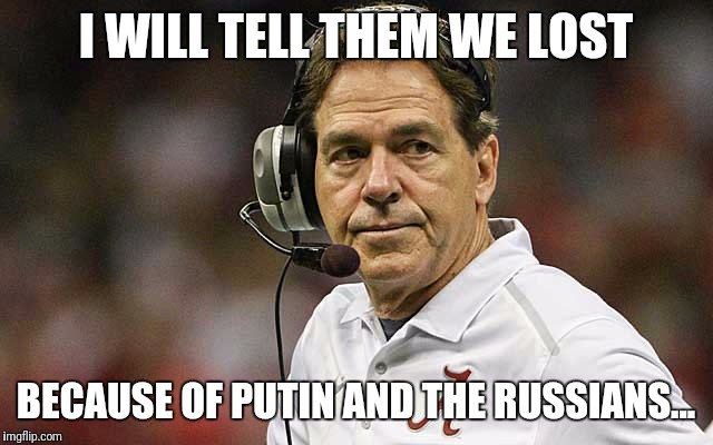 Nick Saban | I WILL TELL THEM WE LOST BECAUSE OF PUTIN AND THE RUSSIANS... | image tagged in nick saban | made w/ Imgflip meme maker