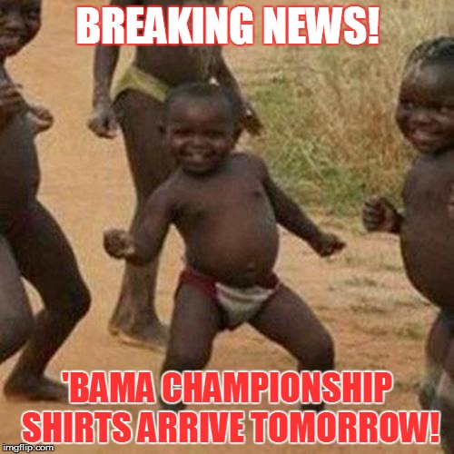 Alabama Championship Shirts |  BREAKING NEWS! 'BAMA CHAMPIONSHIP SHIRTS ARRIVE TOMORROW! | image tagged in memes,third world success kid,alabama football,clemson,ncaa | made w/ Imgflip meme maker