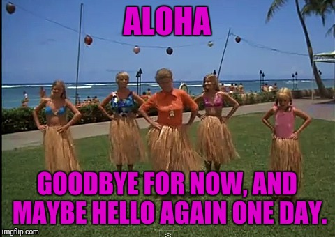 ALOHA GOODBYE FOR NOW, AND MAYBE HELLO AGAIN ONE DAY. | made w/ Imgflip meme maker