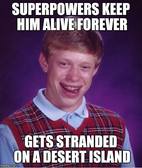 Bad Luck Brian Meme | SUPERPOWERS KEEP HIM ALIVE FOREVER GETS STRANDED ON A DESERT ISLAND | image tagged in memes,bad luck brian | made w/ Imgflip meme maker