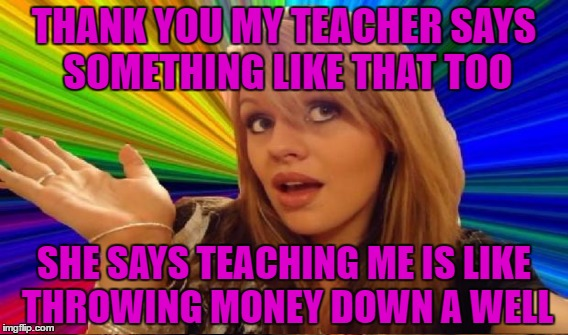 THANK YOU MY TEACHER SAYS SOMETHING LIKE THAT TOO SHE SAYS TEACHING ME IS LIKE THROWING MONEY DOWN A WELL | made w/ Imgflip meme maker