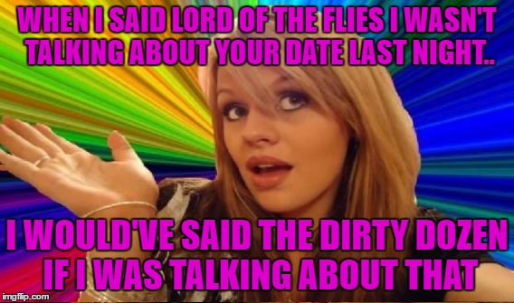 WHEN I SAID LORD OF THE FLIES I WASN'T TALKING ABOUT YOUR DATE LAST NIGHT.. I WOULD'VE SAID THE DIRTY DOZEN IF I WAS TALKING ABOUT THAT | made w/ Imgflip meme maker