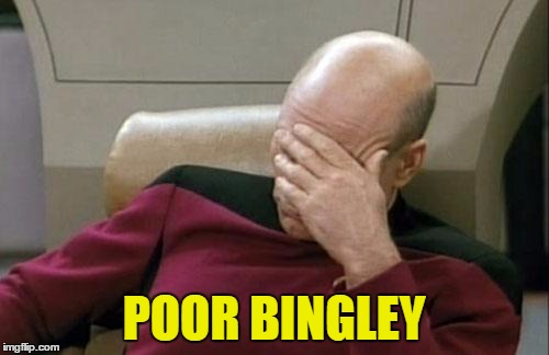 Captain Picard Facepalm Meme | POOR BINGLEY | image tagged in memes,captain picard facepalm | made w/ Imgflip meme maker