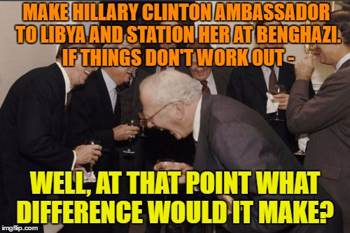 Laughing Men In Suits Meme | MAKE HILLARY CLINTON AMBASSADOR TO LIBYA AND STATION HER AT BENGHAZI.  IF THINGS DON'T WORK OUT - WELL, AT THAT POINT WHAT DIFFERENCE WOULD  | image tagged in memes,laughing men in suits | made w/ Imgflip meme maker