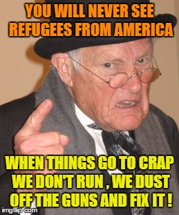 Back In My Day Meme | YOU WILL NEVER SEE REFUGEES FROM AMERICA WHEN THINGS GO TO CRAP WE DON'T RUN , WE DUST OFF THE GUNS AND FIX IT ! | image tagged in memes,back in my day | made w/ Imgflip meme maker