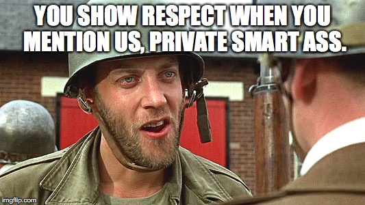 YOU SHOW RESPECT WHEN YOU MENTION US, PRIVATE SMART ASS. | made w/ Imgflip meme maker