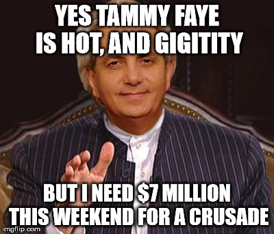 benny hinn | YES TAMMY FAYE IS HOT, AND GIGITITY BUT I NEED $7 MILLION THIS WEEKEND FOR A CRUSADE | image tagged in money money,money,tammyfaye | made w/ Imgflip meme maker