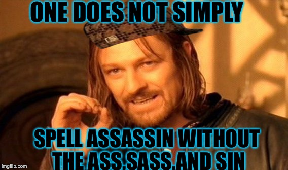 One Does Not Simply Meme | ONE DOES NOT SIMPLY SPELL ASSASSIN WITHOUT THE ASS,SASS,AND SIN | image tagged in memes,one does not simply,scumbag | made w/ Imgflip meme maker