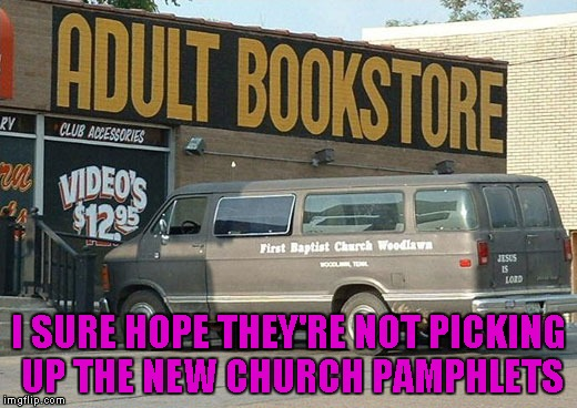 "Churches and adult bookstores...two of the only places where truly ""everyone is welcome""!!! 