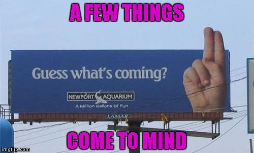 My guess is a whole lot of dirty minded thoughts...LOL | A FEW THINGS COME TO MIND | image tagged in guess what's coming,memes,funny signs,signs,funny,dirty mind | made w/ Imgflip meme maker