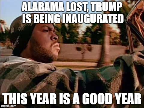 And it's only January! | ALABAMA LOST, TRUMP IS BEING INAUGURATED THIS YEAR IS A GOOD YEAR | image tagged in memes,today was a good day,funny,alabama football,trump,haha | made w/ Imgflip meme maker
