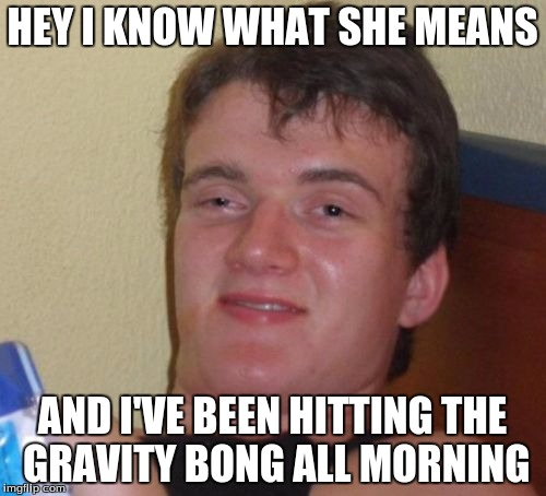 10 Guy Meme | HEY I KNOW WHAT SHE MEANS AND I'VE BEEN HITTING THE GRAVITY BONG ALL MORNING | image tagged in memes,10 guy | made w/ Imgflip meme maker