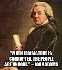 "John Adams |  ""WHEN LEGISLATURE IS CORRUPTED, THE PEOPLE ARE UNDONE.""  – JOHN ADAMS 