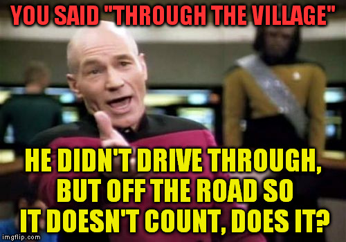 "Picard Wtf Meme | YOU SAID ""THROUGH THE VILLAGE"" HE DIDN'T DRIVE THROUGH, BUT OFF THE ROAD SO IT DOESN'T COUNT, DOES IT? 