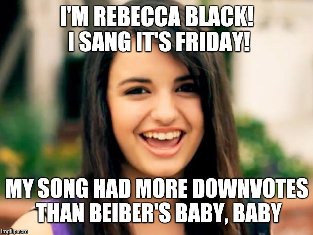 I'M REBECCA BLACK! I SANG IT'S FRIDAY! MY SONG HAD MORE DOWNVOTES THAN BEIBER'S BABY, BABY | made w/ Imgflip meme maker