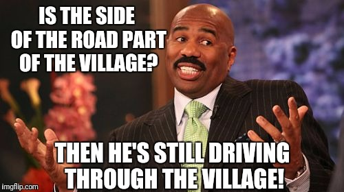 Steve Harvey Meme | IS THE SIDE OF THE ROAD PART OF THE VILLAGE? THEN HE'S STILL DRIVING THROUGH THE VILLAGE! | image tagged in memes,steve harvey | made w/ Imgflip meme maker