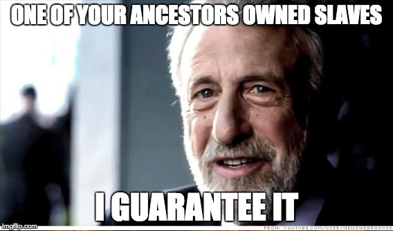 ONE OF YOUR ANCESTORS OWNED SLAVES I GUARANTEE IT | made w/ Imgflip meme maker