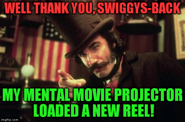 Gangs of new york Butcher | WELL THANK YOU, SWIGGYS-BACK MY MENTAL MOVIE PROJECTOR LOADED A NEW REEL! | image tagged in gangs of new york butcher | made w/ Imgflip meme maker