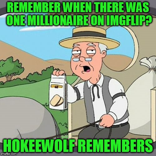 And 300+K just to get to the top 100 now??? | REMEMBER WHEN THERE WAS ONE MILLIONAIRE ON IMGFLIP? HOKEEWOLF REMEMBERS | image tagged in memes,pepperidge farm remembers | made w/ Imgflip meme maker