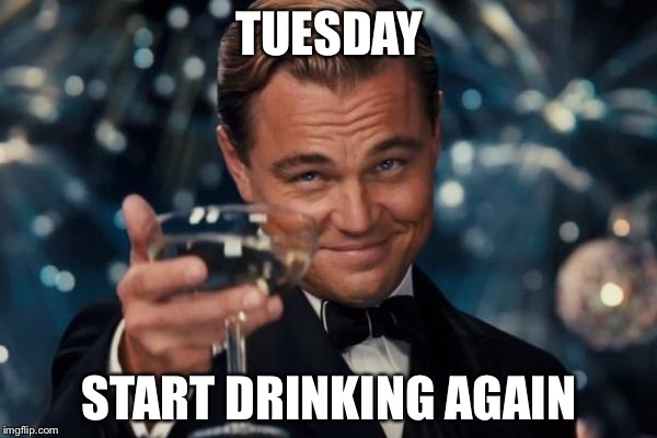Leonardo Dicaprio Cheers Meme | TUESDAY START DRINKING AGAIN | image tagged in memes,leonardo dicaprio cheers | made w/ Imgflip meme maker