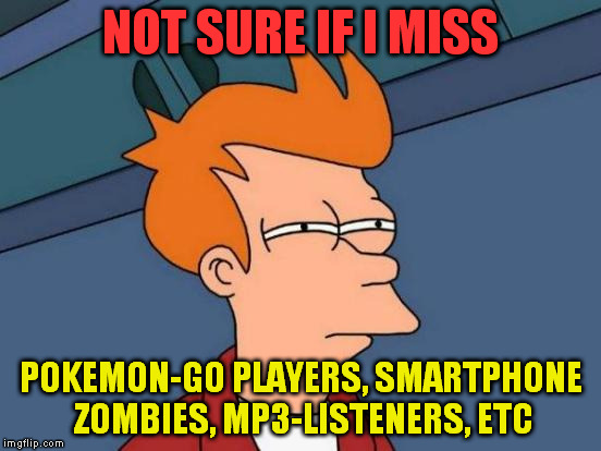 Futurama Fry Meme | NOT SURE IF I MISS POKEMON-GO PLAYERS, SMARTPHONE ZOMBIES, MP3-LISTENERS, ETC | image tagged in memes,futurama fry | made w/ Imgflip meme maker