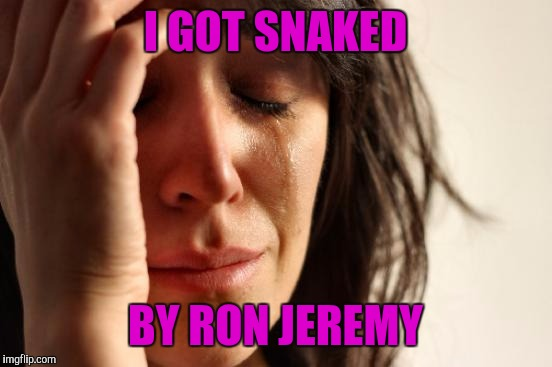 First World Problems Meme | I GOT SNAKED BY RON JEREMY | image tagged in memes,first world problems | made w/ Imgflip meme maker