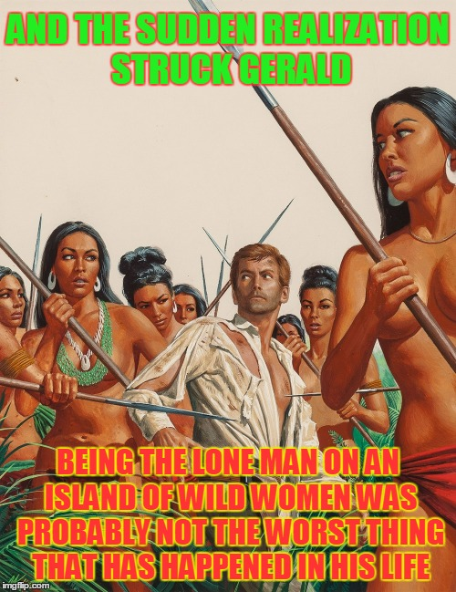 Pulp Art 2 Week: it kinda beats a root canal | AND THE SUDDEN REALIZATION STRUCK GERALD BEING THE LONE MAN ON AN ISLAND OF WILD WOMEN WAS PROBABLY NOT THE WORST THING THAT HAS HAPPENED IN | image tagged in pulp art week,pulp art,memes | made w/ Imgflip meme maker