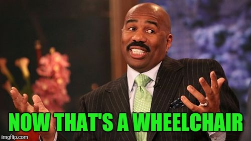 Steve Harvey Meme | NOW THAT'S A WHEELCHAIR | image tagged in memes,steve harvey | made w/ Imgflip meme maker