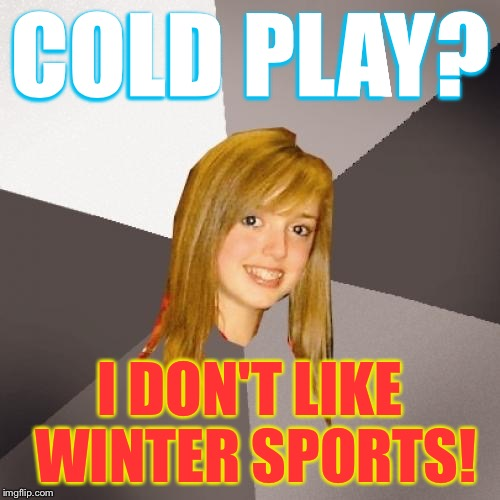 Musically Oblivious 8th Grader |  COLD PLAY? I DON'T LIKE WINTER SPORTS! | image tagged in memes,musically oblivious 8th grader | made w/ Imgflip meme maker
