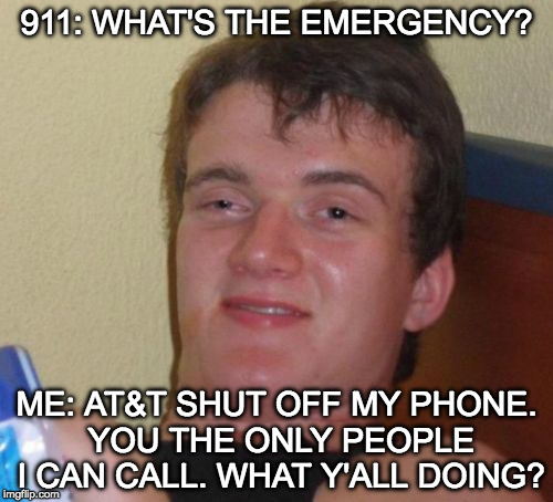 Times are tough but at least there's always someone there to talk with you. | 911: WHAT'S THE EMERGENCY? ME: AT&T SHUT OFF MY PHONE. YOU THE ONLY PEOPLE I CAN CALL. WHAT Y'ALL DOING? | image tagged in 10 guy,911,bacon,poor,att,phone | made w/ Imgflip meme maker