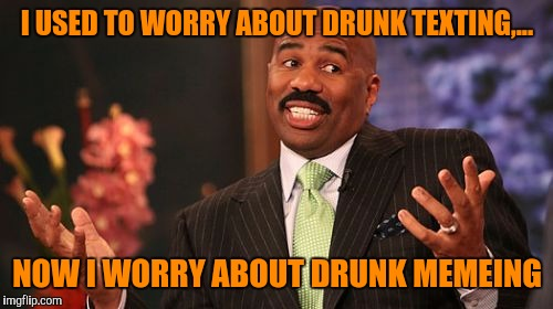 Steve Harvey Meme | I USED TO WORRY ABOUT DRUNK TEXTING,... NOW I WORRY ABOUT DRUNK MEMEING | image tagged in memes,steve harvey | made w/ Imgflip meme maker