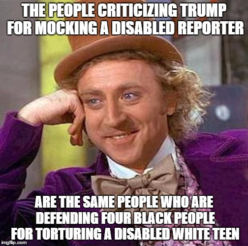 Creepy Condescending Wonka Meme | THE PEOPLE CRITICIZING TRUMP FOR MOCKING A DISABLED REPORTER ARE THE SAME PEOPLE WHO ARE DEFENDING FOUR BLACK PEOPLE FOR TORTURING A DISABLE | image tagged in memes,creepy condescending wonka | made w/ Imgflip meme maker