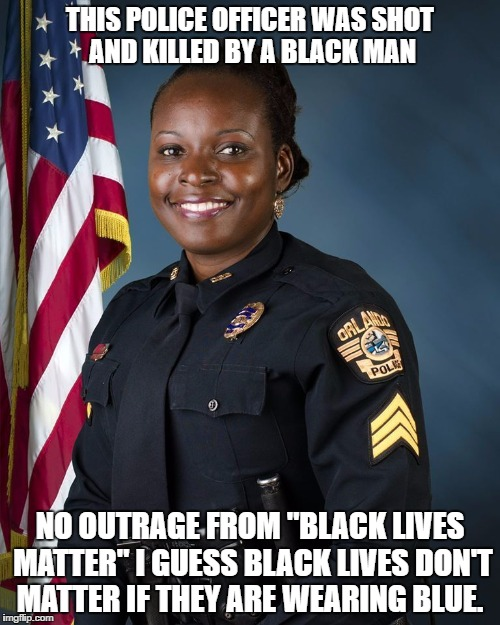 "Black lives only matter if it's a thug that is killed | THIS POLICE OFFICER WAS SHOT AND KILLED BY A BLACK MAN NO OUTRAGE FROM ""BLACK LIVES MATTER"" I GUESS BLACK LIVES DON'T MATTER IF THEY ARE WEA 