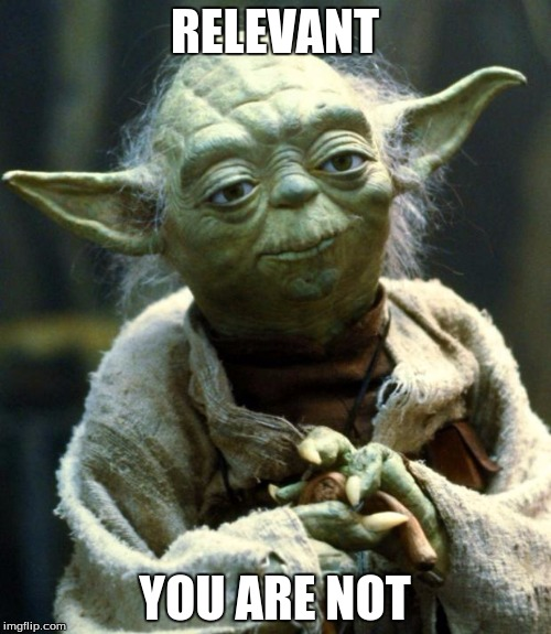 Star Wars Yoda Meme | RELEVANT YOU ARE NOT | image tagged in memes,star wars yoda | made w/ Imgflip meme maker