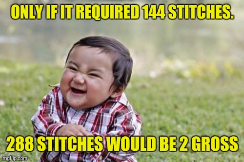 Evil Toddler Meme | ONLY IF IT REQUIRED 144 STITCHES. 288 STITCHES WOULD BE 2 GROSS | image tagged in memes,evil toddler | made w/ Imgflip meme maker