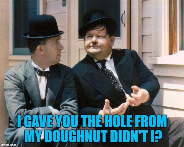 He's all heart... |  I GAVE YOU THE HOLE FROM MY DOUGHNUT DIDN'T I? | image tagged in memes,laurel and hardy,food,doughnut | made w/ Imgflip meme maker