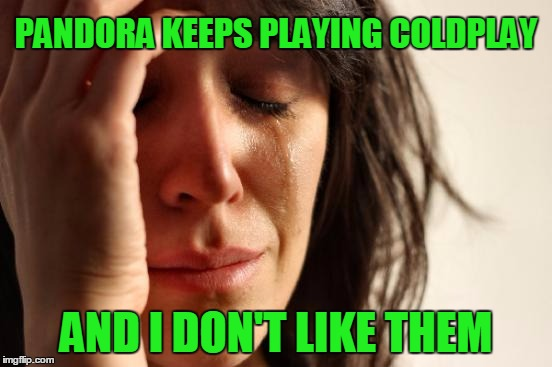 First World Problems Meme | PANDORA KEEPS PLAYING COLDPLAY AND I DON'T LIKE THEM | image tagged in memes,first world problems | made w/ Imgflip meme maker