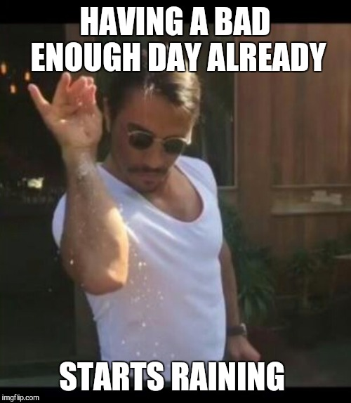 My car decided not to work with me today, had to take the bus. | HAVING A BAD ENOUGH DAY ALREADY STARTS RAINING | image tagged in salty,getting salty,bad day,bad luck,i know fuck me right,what the fuck | made w/ Imgflip meme maker