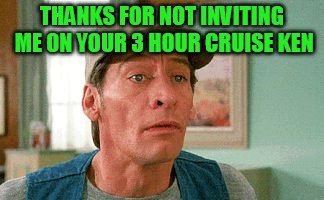 THANKS FOR NOT INVITING ME ON YOUR 3 HOUR CRUISE KEN | made w/ Imgflip meme maker